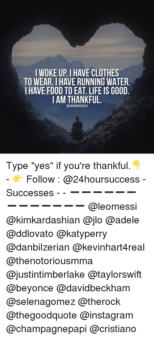 "Adele, JLo, and Memes: I WOKE UP IHAVE CLOTHES  TO WEAR IHAVE RUNNING WATER  I HAVE FOOD TO EAT LIFE IS GOOD  I AM THANKFUL  @24 HOUR SUCCESS Type ""yes"" if you're thankful.👇 - 👉 Follow : @24hoursuccess - Successes - - ➖➖➖➖➖➖➖➖➖➖➖➖➖ @leomessi @kimkardashian @jlo @adele @ddlovato @katyperry @danbilzerian @kevinhart4real @thenotoriousmma @justintimberlake @taylorswift @beyonce @davidbeckham @selenagomez @therock @thegoodquote @instagram @champagnepapi @cristiano"