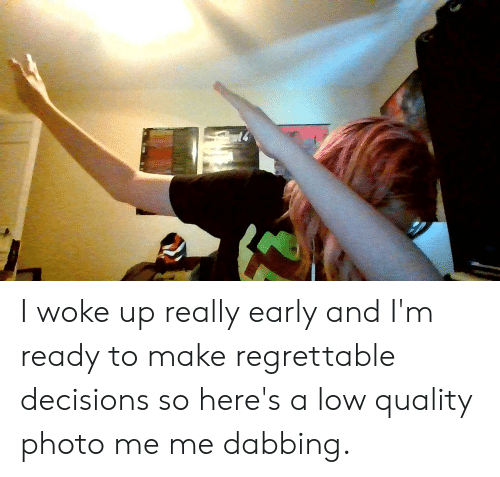 Regrettable, Decisions, and Photo: I woke up really early and I'm ready to make regrettable decisions so here's a low quality photo me me dabbing.