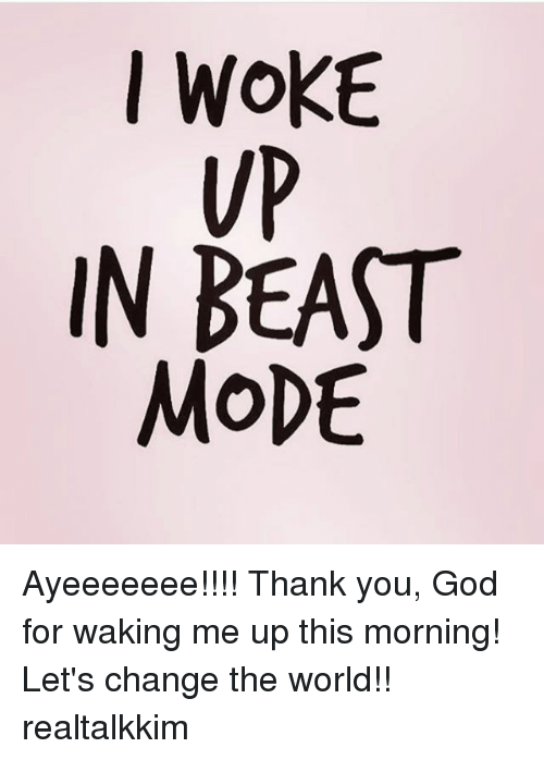 Moded: I WOKE  VP  IN BEAST  MoDE Ayeeeeeee!!!! Thank you, God for waking me up this morning! Let's change the world!! realtalkkim