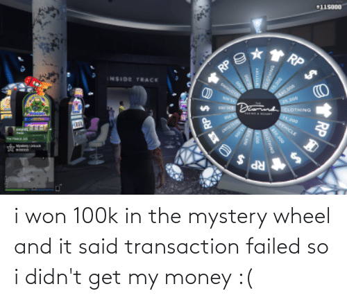 Transaction: i won 100k in the mystery wheel and it said transaction failed so i didn't get my money :(