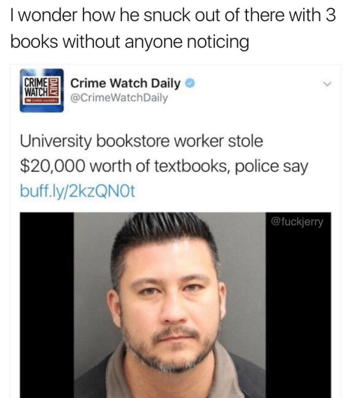 Chris: I wonder how he snuck out of there with 3  books without anyone noticing  CRIME Crime Watch Daily O  WATCHE  @CrimeWatchDaily  CHRIS HAMIEN  University bookstore worker stole  $20,000 worth of textbooks, police say  buff.ly/2kzQNOt  @fuckjerry