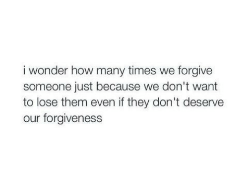 How Many Times, Forgiveness, and Wonder: i wonder how many times we forgive  someone just because we don't want  to lose them even if they don't deserve  our forgiveness