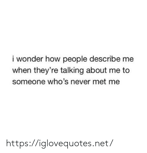 Me When: i wonder how people describe me  when they're talking about me to  someone who's never met me https://iglovequotes.net/