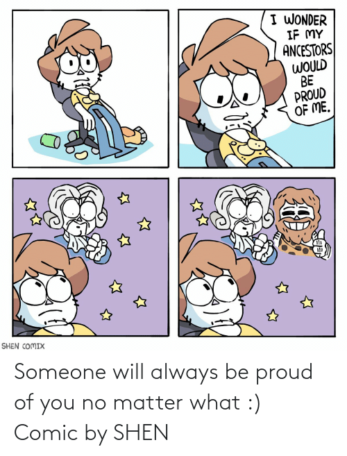 No Matter What: I WONDER  IF MY  ANCESTORS  WOULD  BE  PROUD  OF ME.  SHEN COMIX Someone will always be proud of you no matter what :) Comic by SHEN