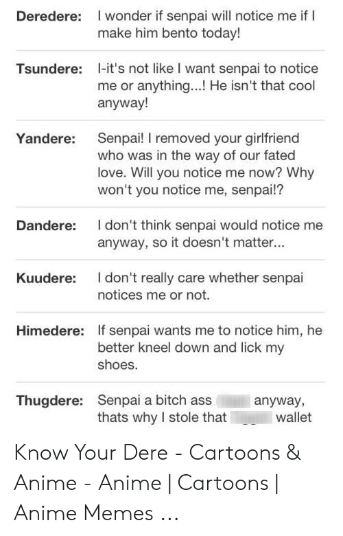 Senpai Yandere: I wonder if senpai will notice me if I  make him bento today!  Deredere:  1-it's not like I want senpai to notice  me or anything...! He isn't that cool  anyway!  Tsundere:  Senpai! I removed your girlfriend  who was in the way of our fated  love. Will you notice me now? Why  won't you notice me, senpai!?  Yandere:  I don't think senpai would notice me  anyway, so it doesn't matter...  Dandere:  I don't really care whether senpai  Kuudere:  notices me or not.  Himedere:  If senpai wants me to notice him, he  better kneel down and lick my  shoes.  Senpai a bitch ass  thats why I stole that  Thugdere:  anyway,  wallet Know Your Dere - Cartoons & Anime - Anime | Cartoons | Anime Memes ...