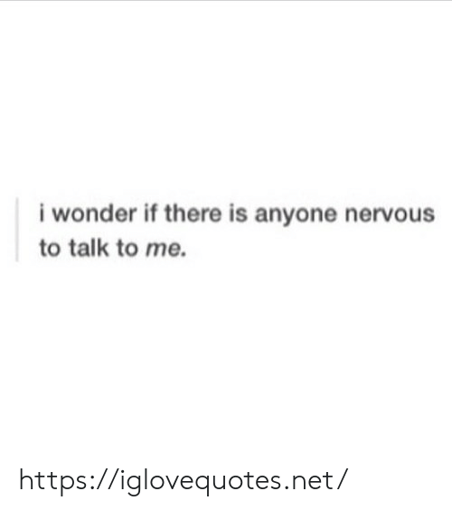 Wonder, Net, and Href: i wonder if there is anyone nervous  to talk to me https://iglovequotes.net/