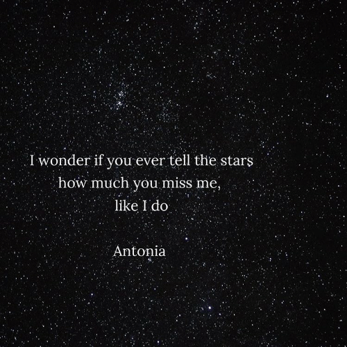 Wonder If: I wonder if you ever tell the stars  how much you miss me,  like I do  Antonia