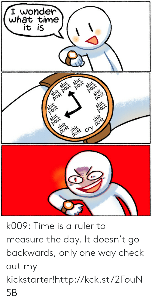 Ruler: I wonder  wh3t time  it iS k009:   Time is a ruler to measure the day. It doesn't go backwards, only one way check out my kickstarter!http://kck.st/2FouN5B