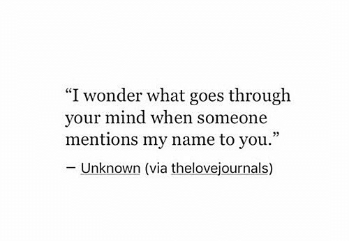 "Mind, Wonder, and Via: ""I wonder what goes through  your mind when someone  mentions my name to you.""  - Unknown (via thelovejournals)"