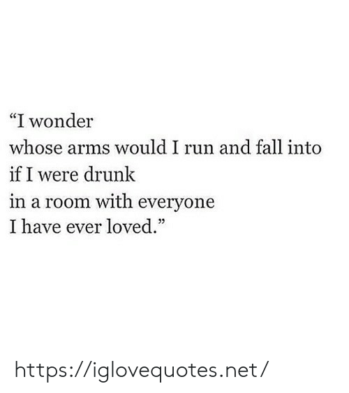 "Drunk, Fall, and Run: ""I wonder  whose arms would I run and fall into  if I were drunk  in a room with everyone  I have ever loved."" https://iglovequotes.net/"