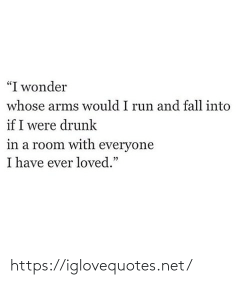 "Loved: ""I wonder  whose arms would I run and fall into  if I were drunk  in a room with everyone  I have ever loved."" https://iglovequotes.net/"