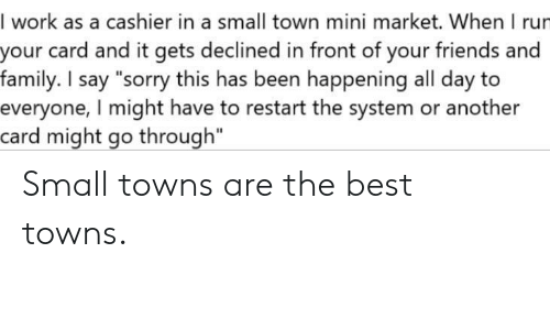 """towns: I work as a cashier in a small town mini market. When I rur  your card and it gets declined in front of your friends and  family. I say """"sorry this has been happening all day to  everyone, I might have to restart the system or another  card might go through"""" Small towns are the best towns."""