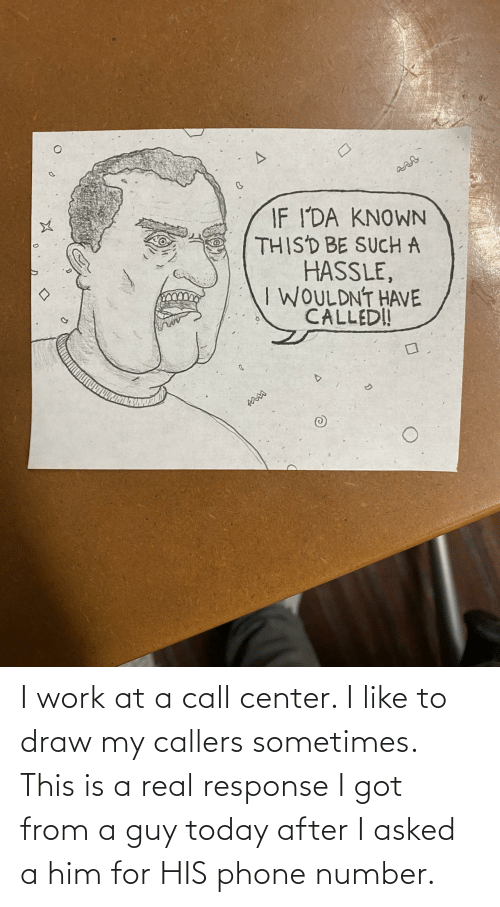 Number: I work at a call center. I like to draw my callers sometimes. This is a real response I got from a guy today after I asked a him for HIS phone number.
