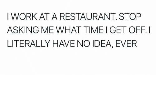 Work, Restaurant, and Time: I WORK AT A RESTAURANT. STOP  ASKING ME WHAT TIME I GET OFF.I  LITERALLY HAVE NO IDEA, EVER