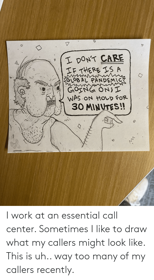 too many: I work at an essential call center. Sometimes I like to draw what my callers might look like. This is uh.. way too many of my callers recently.