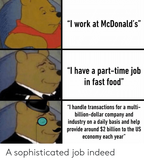 "Dank, Fast Food, and Food: ""I work at McDonald's""  T have a part-time job  in fast food""  ""I handle transactions for a multi-  billion-dollar company and  industry on a daily basis and help  provide around $2 billion to the US  economy each year"" A sophisticated job indeed"