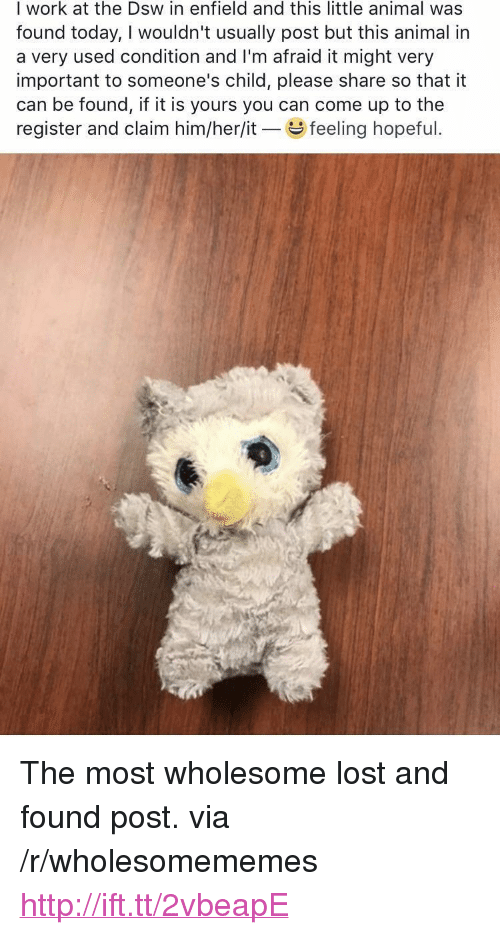 """Lost, Work, and Animal: I work at the Dsw in enfield and this little animal was  found today, I wouldn't usually post but this animal in  a very used condition and I'm afraid it might very  important to someone's child, please share so that it  can be found, if it is yours you can come up to the  register and claim him/her/it feeling hopeful <p>The most wholesome lost and found post. via /r/wholesomememes <a href=""""http://ift.tt/2vbeapE"""">http://ift.tt/2vbeapE</a></p>"""