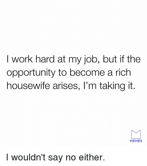 I Work Hard: I work hard at my job, but if the  opportunity to become a rich  housewife arises, l'm taking it.  MEMES I wouldn't say no either.