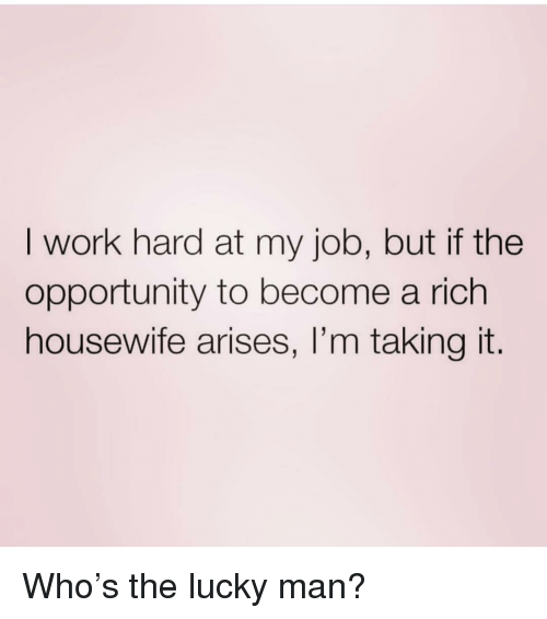 I Work Hard: I work hard at my job, but if the  opportunity to become a rich  housewife arises, I'm taking it. Who's the lucky man?