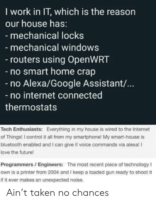 Chances: I work in IT, which is the reason  our house has:  - mechanical locks  mechanical windows  routers using OpenWRT  -no smart home crap  Alexa/Google Assistant/...  no internet connected  thermostats  Tech Enthusiasts: Everything in my house is wired to the Internet  of Things! I control it all from my smartphone! My smart-house is  bluetooth enabled and I can give it voice commands via alexa! I  love the future!  Programmers/Engineers: The most recent piece of technology I  own is a printer from 2004 and I keep a loaded gun ready to shoot i  if it ever makes an unexpected noise. Ain't taken no chances