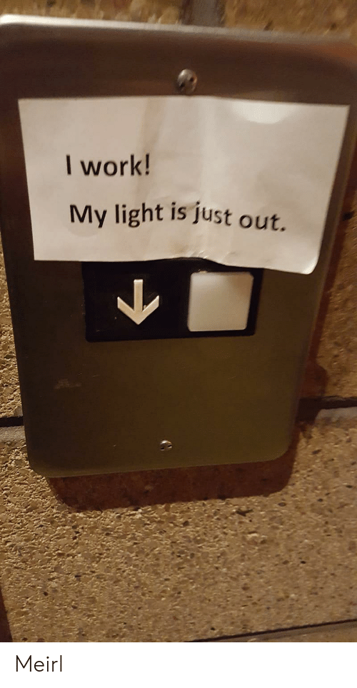 Work, MeIRL, and Light: I work!  My light is just out. Meirl