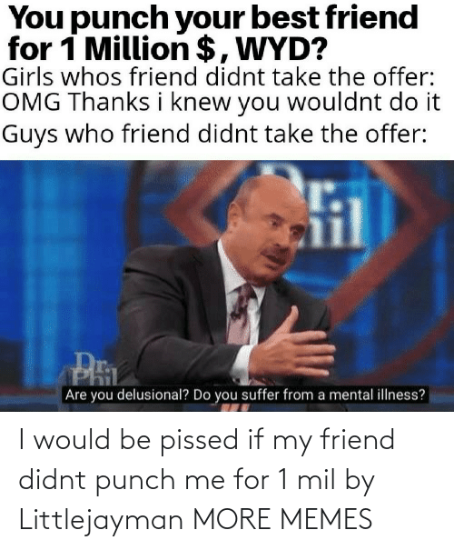 pissed: I would be pissed if my friend didnt punch me for 1 mil by Littlejayman MORE MEMES