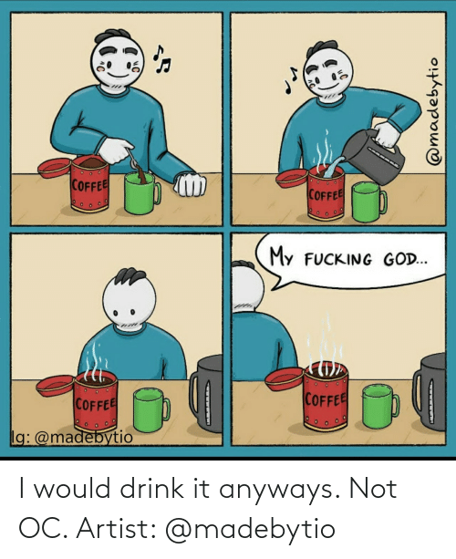 Not: I would drink it anyways. Not OC. Artist: @madebytio
