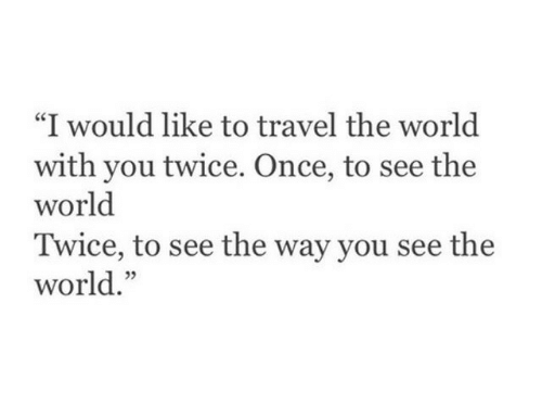 """Travel, World, and Once: """"I would like to travel the world  with you twice. Once, to see the  world  Twice, to see the way you see the  world."""""""