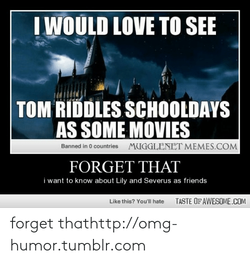 schooldays: I WOULD LOVE TO SEE  TOM RIDDLES SCHOOLDAYS  AS SOME MOVIES  MUGGLENET MEMES.COM  Banned in 0 countries  FORGET THAT  i want to know about Lily and Severus as friends  TASTE OF AWESOME.COM  Like this? You'll hate forget thathttp://omg-humor.tumblr.com