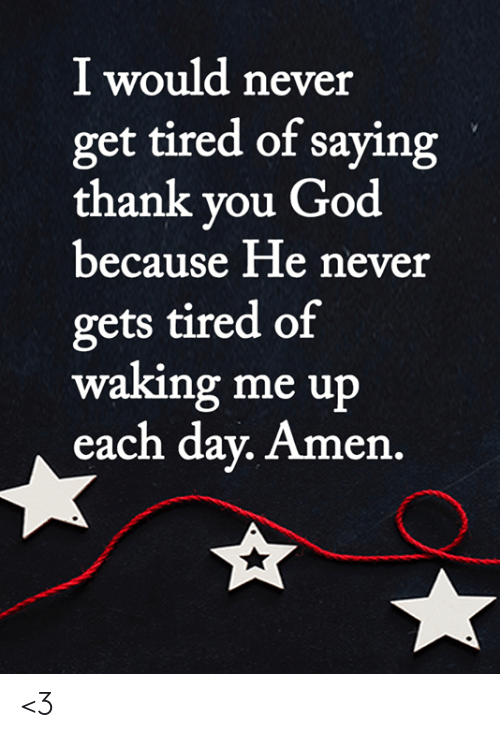 God, Memes, and Thank You: I would never  get tired of saying  thank you God  because He never  gets tired of  waking me up  each day. Amen. <3