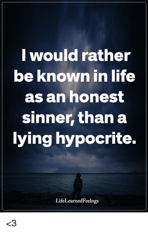 sinner: I would rather  be known in life  as an honest  sinner, than a  ying hypocrite.  LifeLearnedFeelngs <3