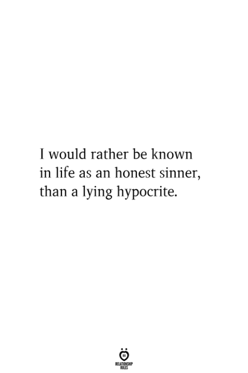 sinner: I would rather be known  in life as an honest sinner,  than a lying hypocrite.