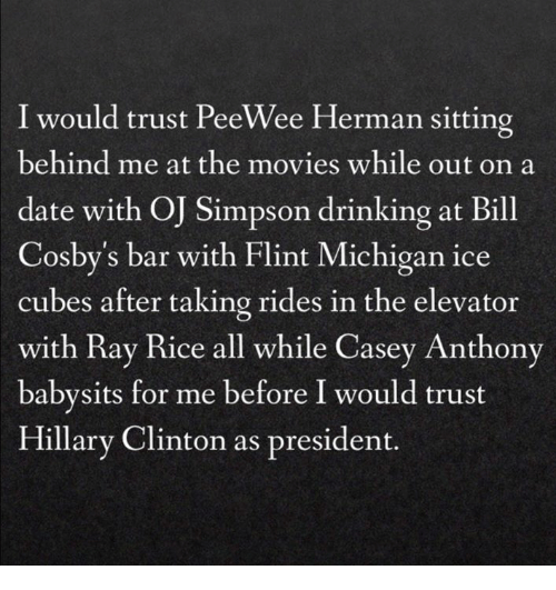 casey anthony: I would trust PeeWee Herman sitting  behind me at the movies while out on a  date with O Simpson drinking at Bill  Cosby's bar with Flint Michigan ice  cubes after taking rides in the elevator  with Ray Rice all while Casey Anthony  babysits for me before I would trust  Hillary Clinton as president.