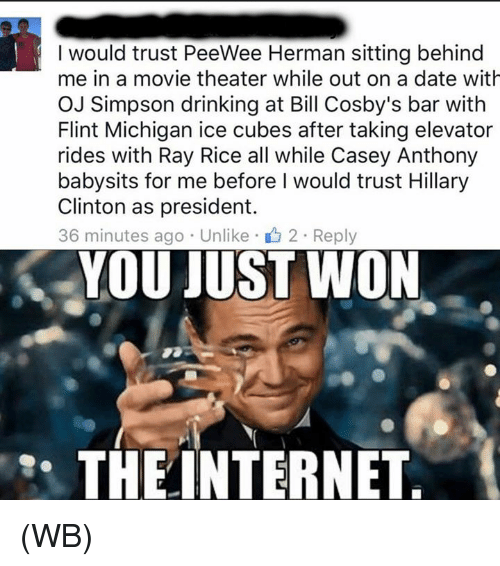 casey anthony: I would trust PeeWee Herman sitting behind  me in a movie theater while out on a date with  OJ Simpson drinking at Bill Cosby's bar with  Flint Michigan ice cubes after taking elevator  rides with Ray Rice all while Casey Anthony  babysits for me before I would trust Hillary  Clinton as president.  36 minutes ago Unlike 2 Reply  YOU JUST WON  THE INTERNET (WB)