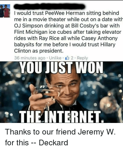 casey anthony: I would trust PeeWee Herman sitting behind  me in a movie theater while out on a date with  OJ Simpson drinking at Bill Cosby's bar with  Flint Michigan ice cubes after taking elevator  rides with Ray Rice all while Casey Anthony  babysits for me before I would trust Hillary  Clinton as president.  36 minutes ago Unlike 2 Reply  YOU JUST WON  THE INTERNET Thanks to our friend Jeremy W. for this -- Deckard