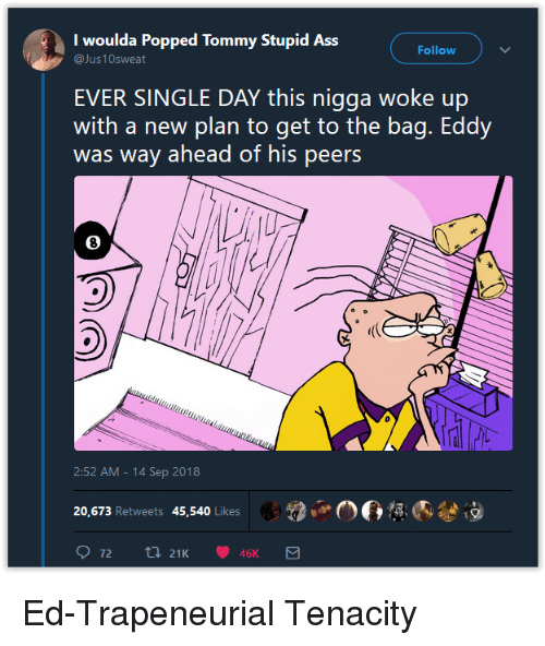 Eddy: I woulda Popped Tommy Stupid Ass  Follow  EVER SINGLE DAY this nigga woke up  with a new plan to get to the bag. Eddy  was way ahead of his peers  8  2:52 AM -14 Sep 2018  2,.06  內參  20,673 Retweets 45,540 Likes Ed-Trapeneurial Tenacity