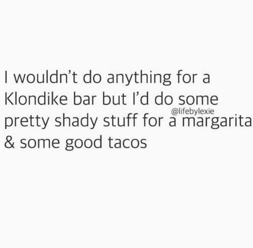 Memes, Good, and Stuff: I wouldn't do anything for a  Klondike bar but I'd do some  pretty shady stuff for a margarita  & some good tacos  @lifebylexie