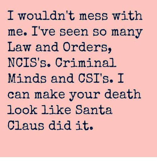messing with me: I wouldn't mess with  me. Ive seen So many  Law and Orders,  NCIS's. Criminal  Minds and CSI's. I  can make your death  look like Santa  Claus did it.