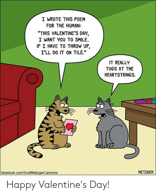 """happy valentines: I WROTE THIS POEM  FOR THE HUMAN:  """"THIS VALENTINE'S DAY,  I WANT YOU TO SMILE.  IF I HAVE TO THROW UP,  I'LL DO IT ON TILE.  IT REALL  TUGS AT THE  HEARTSTRINGS.  facebook.com/ScottMetzgerCartoons  METZGER Happy Valentine's Day!"""