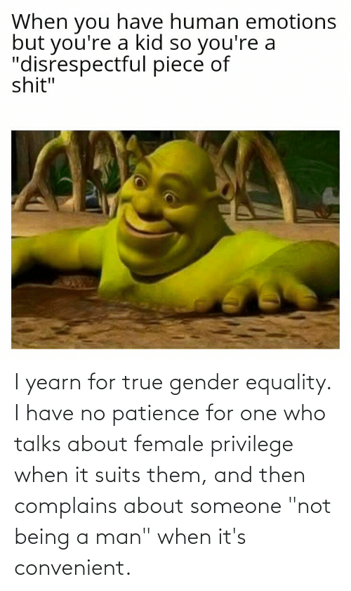 """Female Privilege: I yearn for true gender equality. I have no patience for one who talks about female privilege when it suits them, and then complains about someone """"not being a man"""" when it's convenient."""
