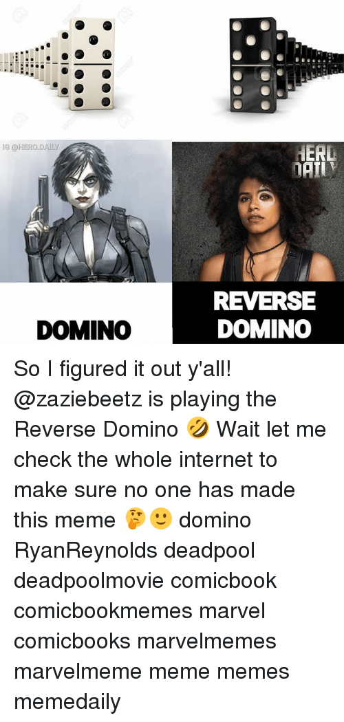 Let Me Check: I0 @HERO.DAILY  REVERSE  DOMINO  DOMINO So I figured it out y'all! @zaziebeetz is playing the Reverse Domino 🤣 Wait let me check the whole internet to make sure no one has made this meme 🤔🙂 domino RyanReynolds deadpool deadpoolmovie comicbook comicbookmemes marvel comicbooks marvelmemes marvelmeme meme memes memedaily