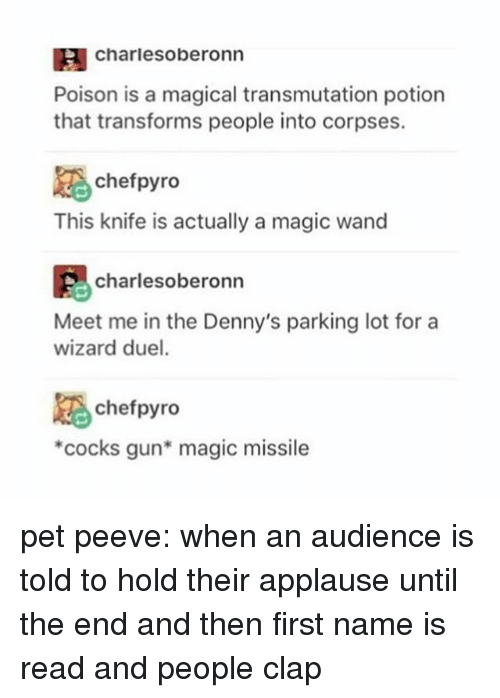 Denny's, Memes, and Chef: IA Charlesoberonn  Poison is a magical transmutation potion  that transforms people into corpses.  chef pyro  This knife is actually a magic wand  charles oberonn  Meet me in the Denny's parking lot for a  wizard duel.  chef pyro  *cocks gun* magic missile pet peeve: when an audience is told to hold their applause until the end and then first name is read and people clap
