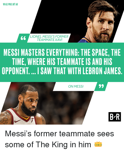 LeBron James, Saw, and Lebron: IA EL PAIS, H/T AS  LIONEL MESSI'S FORMER  TEAMMATE XAVI  MESSI MASTERS EVERYTHING: THE SPACE, THE  TIME, WHERE HIS TEAMMATE IS AND HIS  OPPONENT.... I SAW THAT WITH LEBRON JAMES  ON MESS  B R Messi's former teammate sees some of The King in him 👑