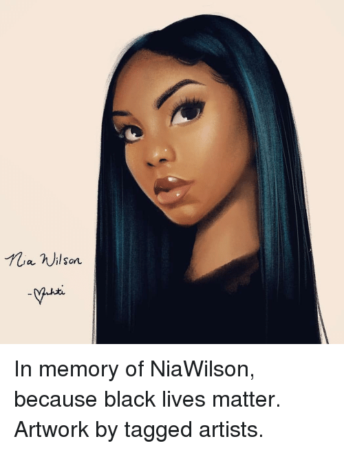 Lives Matter: ia nilson In memory of NiaWilson, because black lives matter. Artwork by tagged artists.