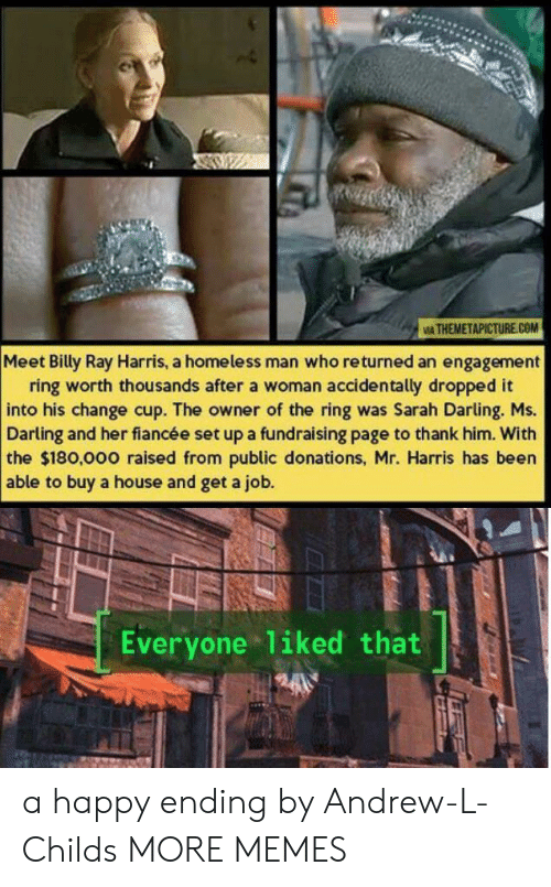 The Ring: IA THEMETAPICTURE.COM  Meet Billy Ray Harris, a homeless man who returned an engagement  ring worth thousands after a woman accidentally dropped it  into his change cup. The owner of the ring was Sarah Darling. Ms.  Darling and her fiancée set up a fundraising page to thank him. With  the $180,000 raised from public donations, Mr. Harris has been  able to buy a house and get a job.  Everyone liked that a happy ending by Andrew-L-Childs MORE MEMES