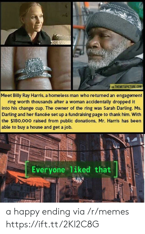 The Ring: IA THEMETAPICTURE.COM  Meet Billy Ray Harris, a homeless man who returned an engagement  ring worth thousands after a woman accidentally dropped it  into his change cup. The owner of the ring was Sarah Darling. Ms.  Darling and her fiancée set up a fundraising page to thank him. With  the $180,000 raised from public donations, Mr. Harris has been  able to buy a house and get a job.  Everyone liked that a happy ending via /r/memes https://ift.tt/2Kl2C8G
