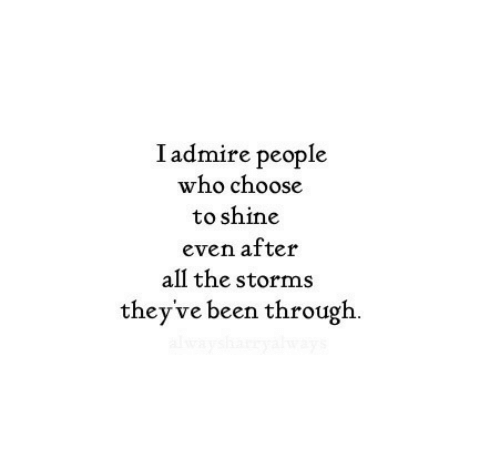 All The, Been, and Who: Iadmire people  who choose  to shine  even after  all the storms  they've been through  alwaysh