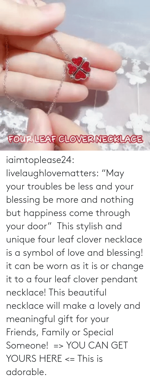 "Image: iaimtoplease24:  livelaughlovematters: ""May your troubles be less and your blessing be more and nothing but happiness come through your door""  This stylish and unique four leaf clover necklace is a symbol of love and blessing! it can be worn as it is or change it to a four leaf clover pendant necklace! This beautiful necklace will make a lovely and meaningful gift for your Friends, Family or Special Someone!  => YOU CAN GET YOURS HERE <=    This is adorable."