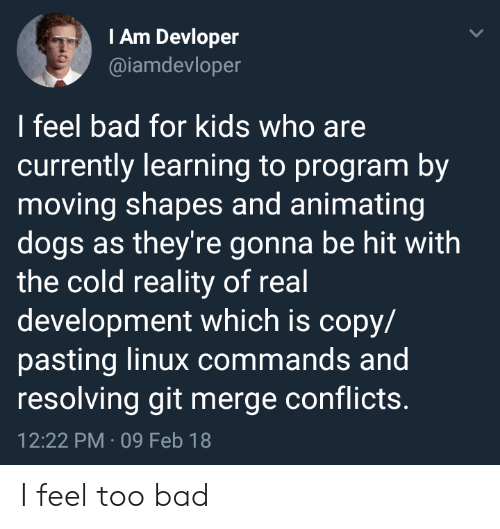 Linux: IAm Devloper  @iamdevloper  I feel bad for kids who are  currently learning to program by  moving shapes and animating  dogs as they're gonna be hit with  the cold reality of real  development which is copy/  pasting linux commands and  resolving git merge conflicts.  12:22 PM 09 Feb 18 I feel too bad
