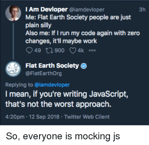 Run, The Worst, and Twitter: IAm Devloper @iamdevloper  Me: Flat Earth Society people are just  plain silly  Also me: Ir I run my code again with zero  3h  changes, it'll maybe work  49 t1 900 4k  Flat Earth Society  @FlatEarthOrg  Replying to @iamdevloper  I mean, if you're writing JavaScript,  that's not the worst approach.  4:20pm 12 Sep 2018 Twitter Web Client So, everyone is mocking js